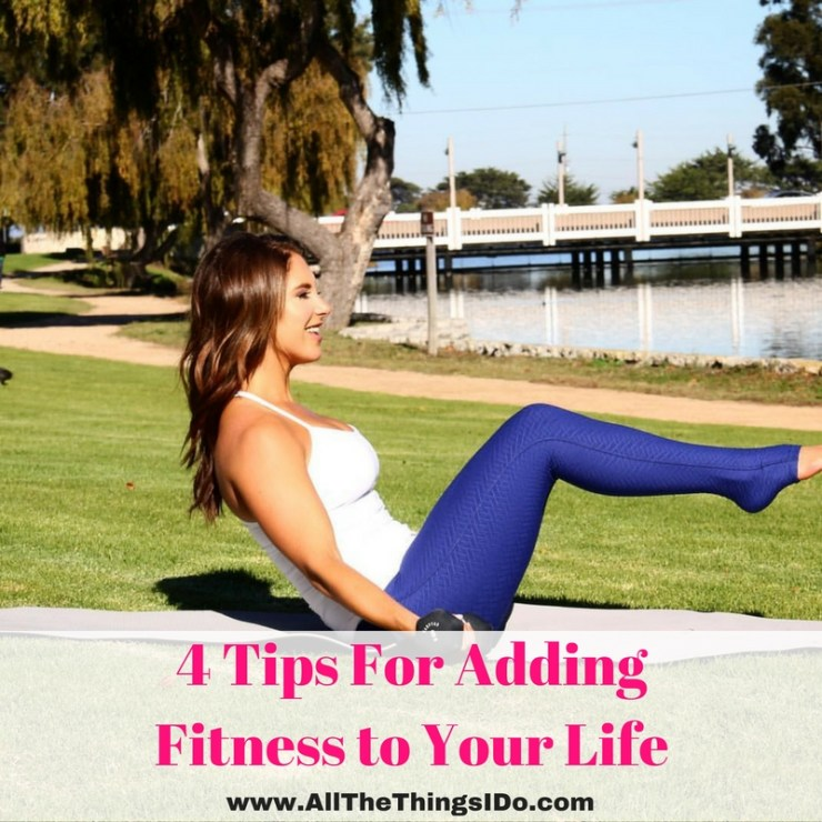 4 Tips For Adding Fitness To Your Life All The Things I Do