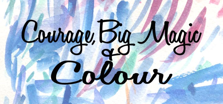 Courage, Big Magic and Colour