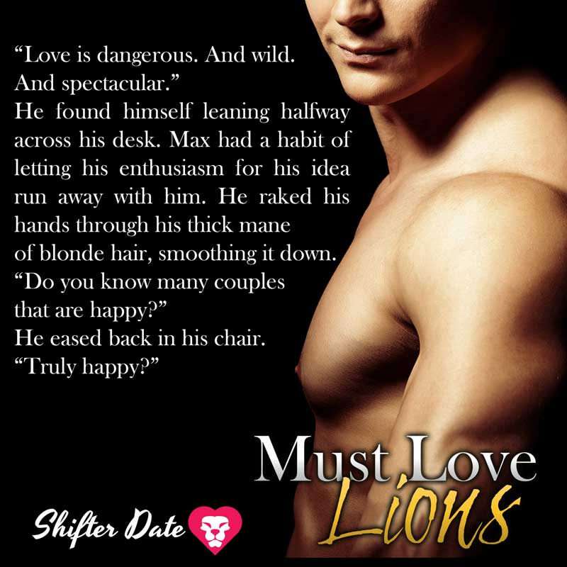"""""""Love is dangerous. And wild. And spectacular."""" He found himself leaning halfway across his desk. Max had a habit of letting his enthusiasm for his idea run away with him. He raked his hands through his thick mane of blond hair, smoothing it down. """"Do you know many couples that are happy?"""" He eased back in his chair. """"Truly happy?"""""""
