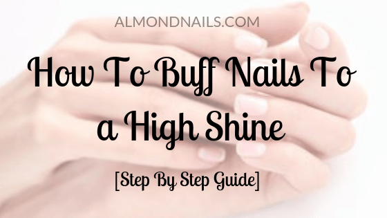 How To Buff Nails To a High Shine [Step By Step Guide]