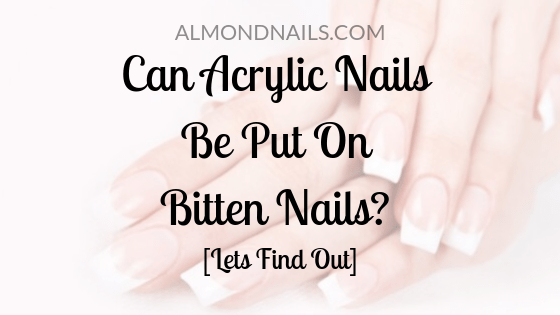 Can Acrylic Nails Be Put On Bitten Nails? [Lets Find Out]
