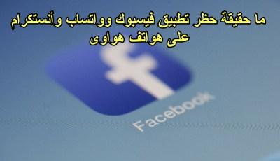 ماحقيقة خبر حظر تثبيت فيسبوك واتساب أنستكرام على هواتف Huawei الذي أصاب المستخدمين بالذعر