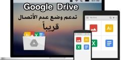 الخدمة Google Drive تدعم وضع عدم الأتصال قريباً هذا ما قالتة Google اليوم الثلاثاء
