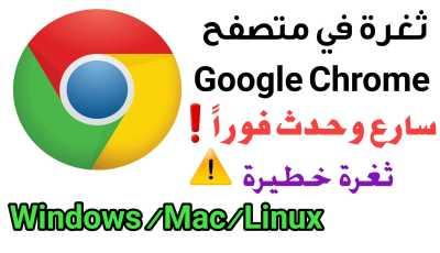 ثغرة في Google Chrome سارع وحدث المتصفح على Windows /Mac/Linux