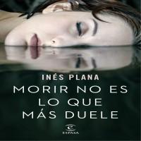 Morir no es lo que más duele, de Inés Plana