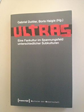 Gabriel Duttler / Boris Haigis (Hg.) Ultras. Eine Fankultur im Spannungsfeld unterschiedlicher Subkulturen