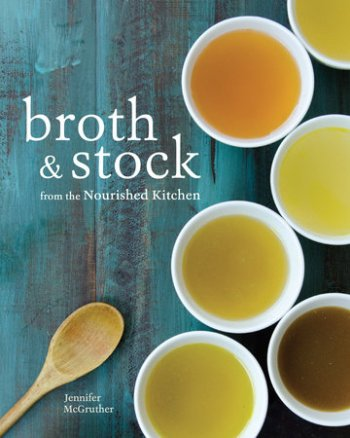 Broth and Stock from the Nourished Kitchen by Jennifer McGruther
