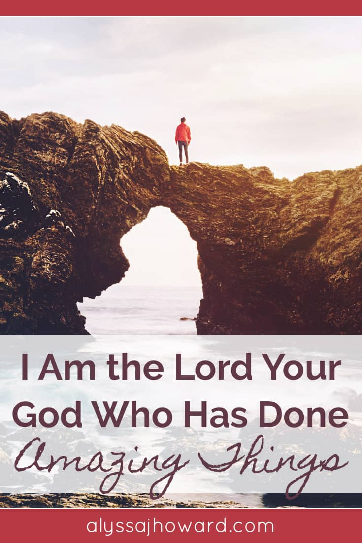 When the Lord would address His people, He would remind them of all He had done for them. I am the Lord your God who has done amazing things!