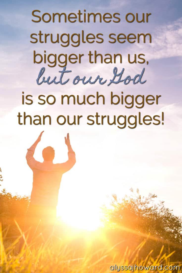 Sometimes our struggles seem bigger than us, but our God is so much bigger than our struggles!