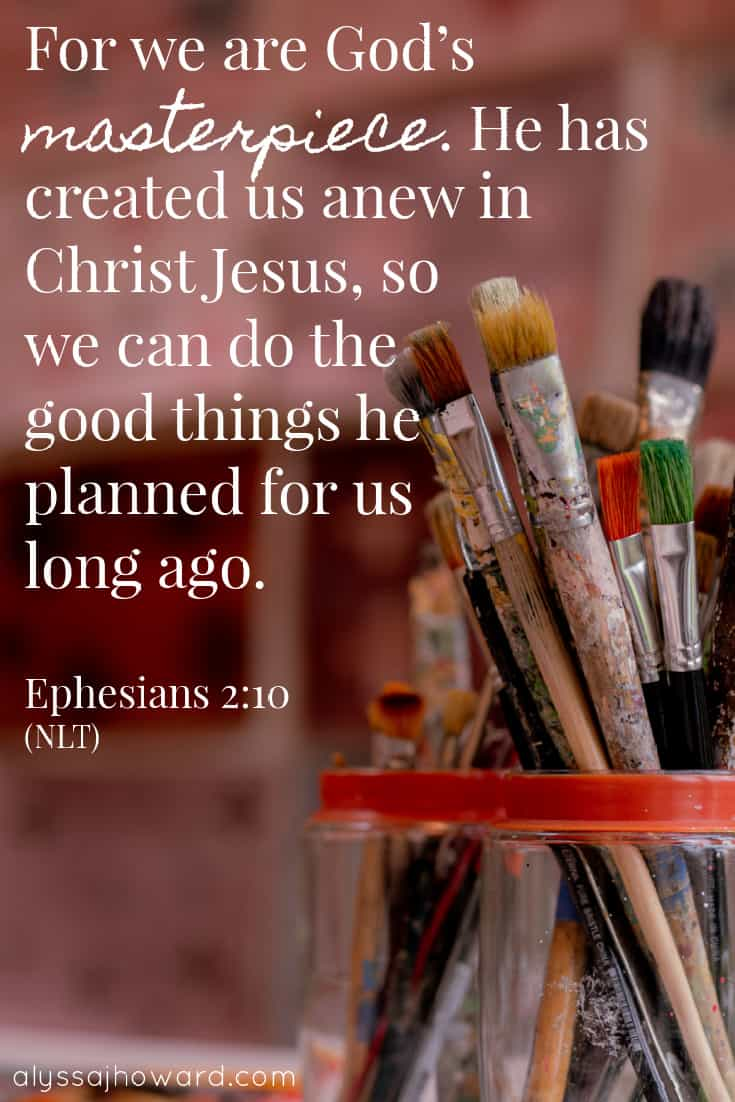 For we are God's masterpiece. He has created us anew in Chris t Jesus, so we can do the good things he planned for us long ago. – Ephesians 2:10 | alyssajhoward.com (NLT)