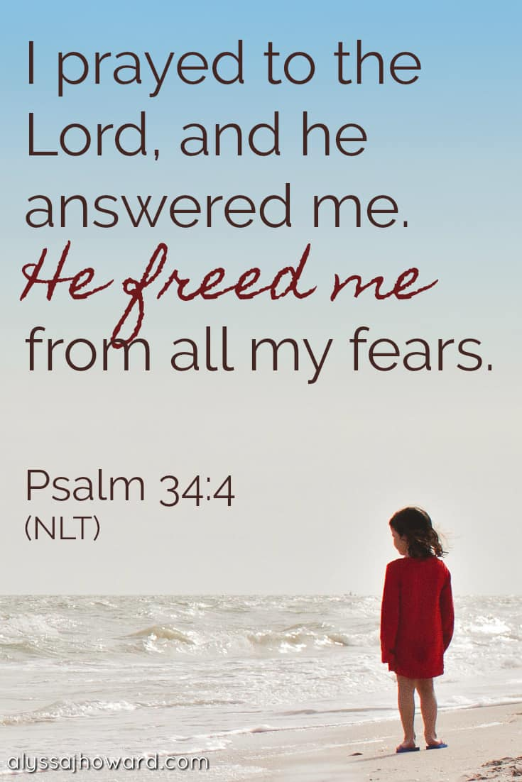 I prayed to the Lord, and He answered me. He freed me from all my fears. - Psalm 34:4