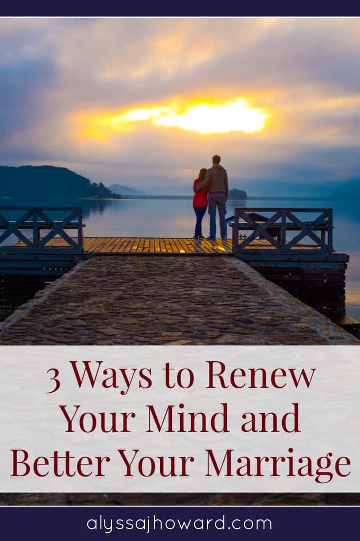 3 Ways to Renew Your Mind and Better Your Marriage | alyssajhoward.com
