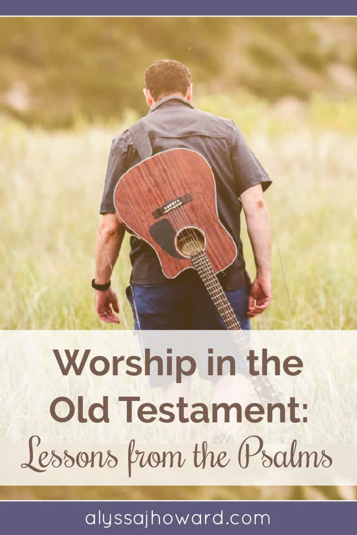 Worship in the Old Testament: Lessons from the Psalms   alyssajhoward.com