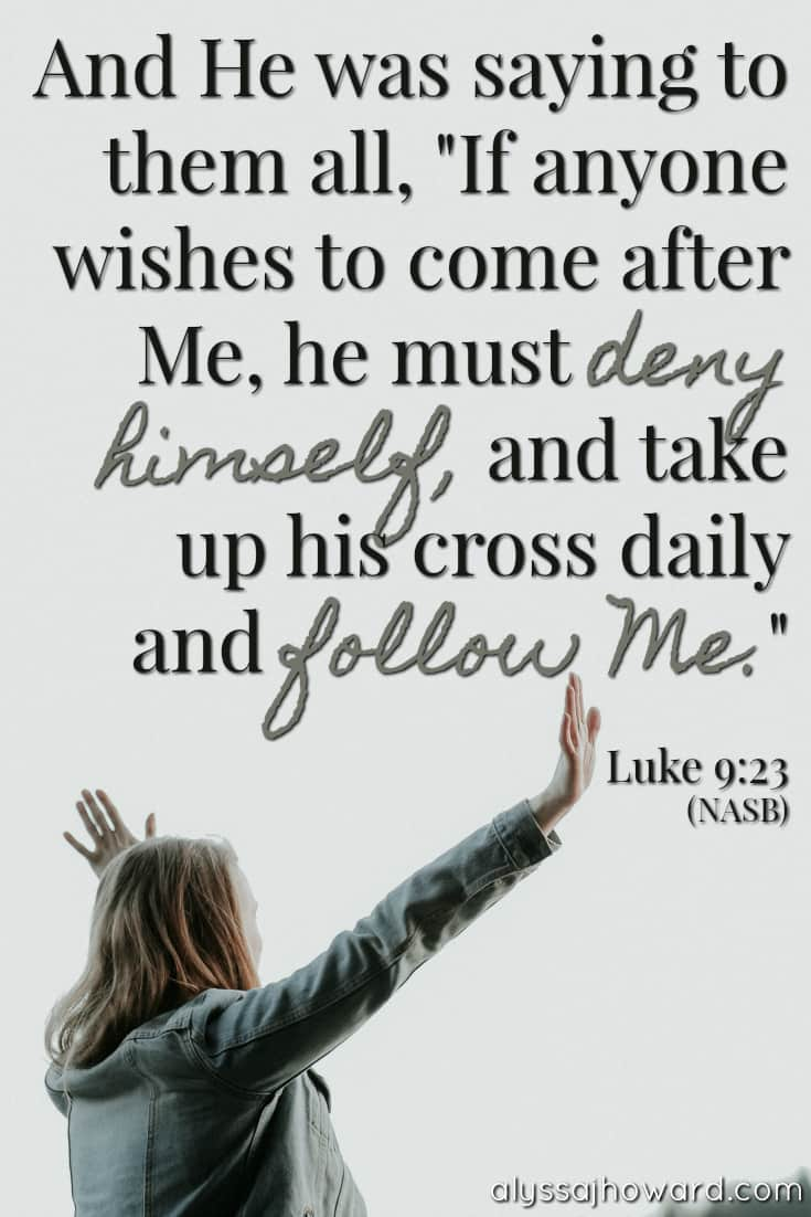 """And He was saying to them all, """"If anyone wishes to come after Me, he must deny himself, and take up his cross daily and follow Me."""" - Luke 9:23"""