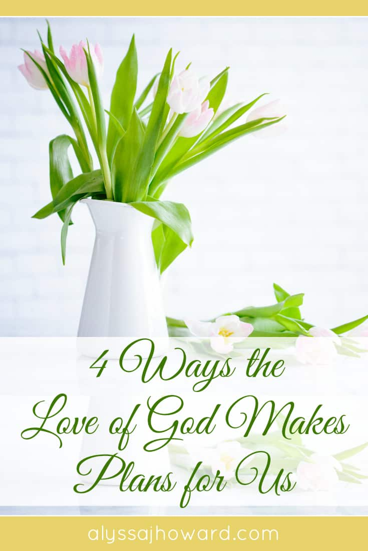 4 Ways the Love of God Makes Plans for Us   alyssajhoward.com
