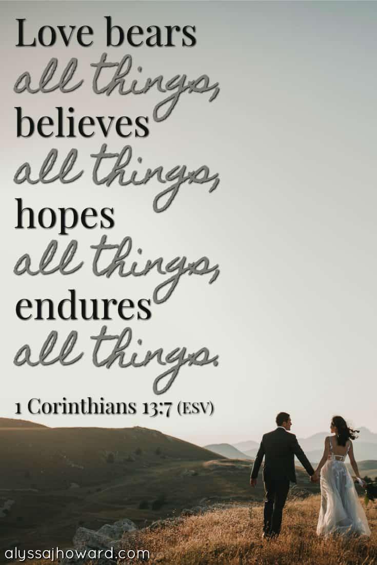 Love bears all things, believes all things, hopes all things, endures all things. - 1 Corinthians 13:7