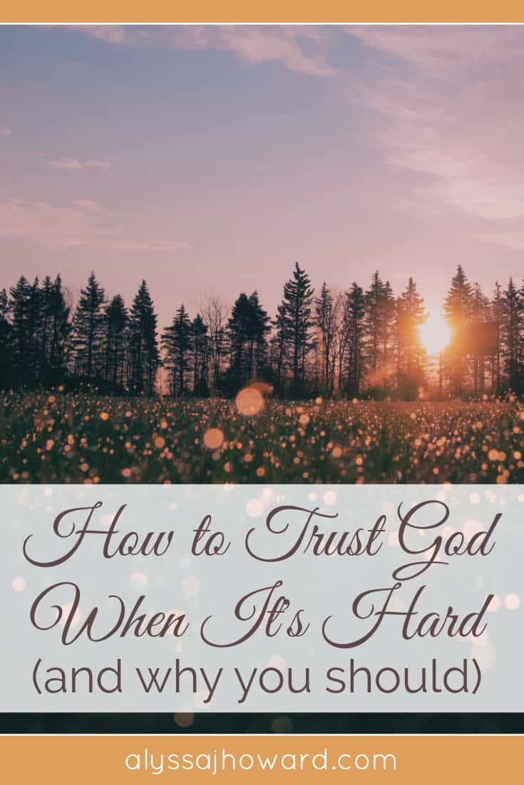 How to Trust God When It's Hard (and why you should) | alyssajhoward.com