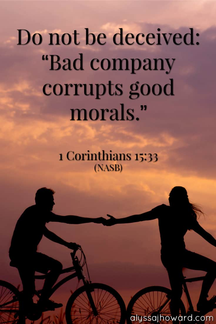 "Do not be deceived: ""Bad company corrupts good morals."" - 1 Corinthians 15:33"