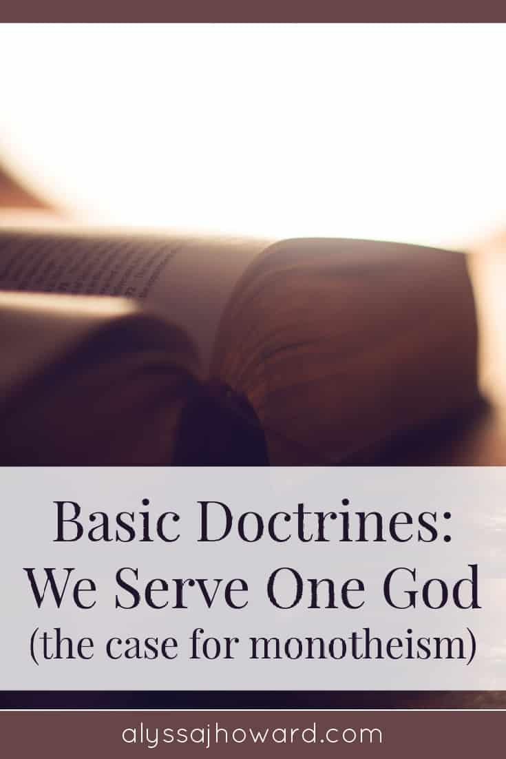 Basic Doctrines: We Serve One God (the case for monotheism)   alyssajhoward.com