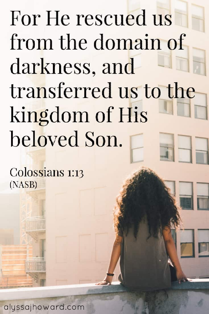 For He rescued us from the domain of darkness, and transferred us to the kingdom of His beloved Son. - Colossians 1:13