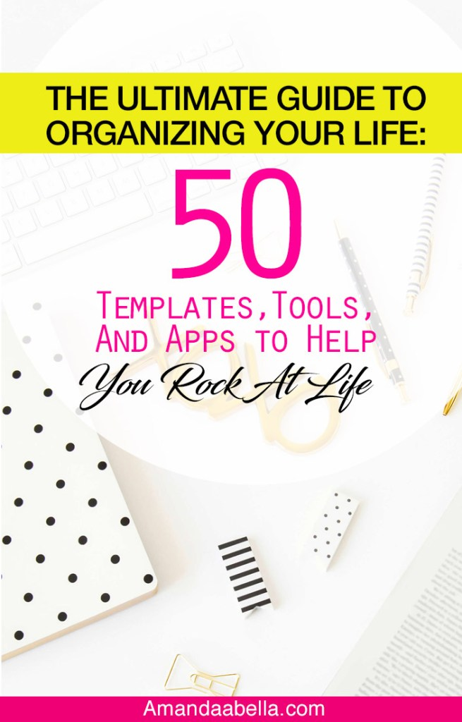 The Ultimate Guide to Help Organize Your Life: 50 Templates, Tools, and Apps to Help You Rock at Life