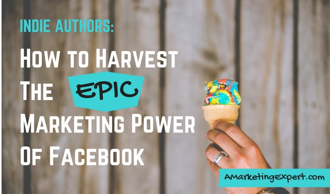 Havest the Epic Marketing Power of Facebook - Indie Authors