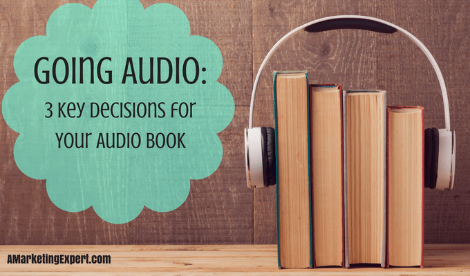 Going Audio – 3 Key Decisions for Your Audio Book