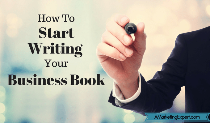 How to Start Writing Your Business Book | AMarketingExpert.com
