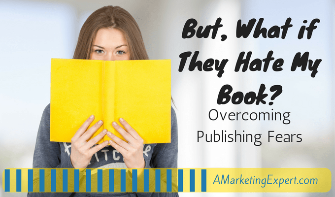But What If They Hate My Book? Part 1 – Overcoming Publishing Fears