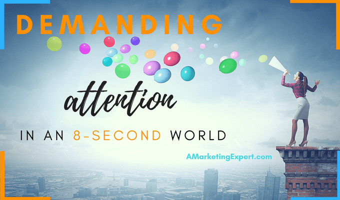 Demanding Attention in an 8-Second World | AMarketingExpert.com