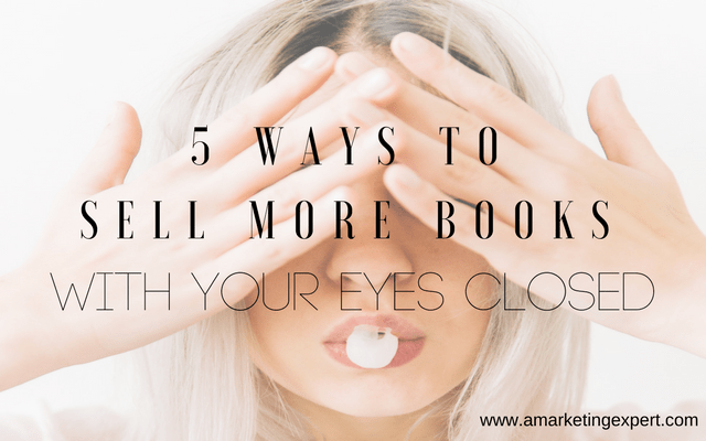 5 Ways to Sell More Books with Your Eyes Closed