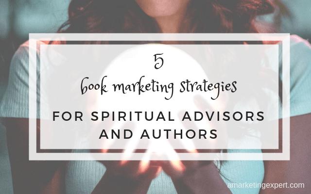 5 book marketing strategies for spiritual advisors and authors | amarketingexpert.com