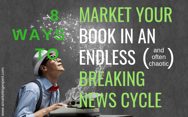 8 Ways to Market your Book in an Endless (and often chaotic) Breaking News Cycle