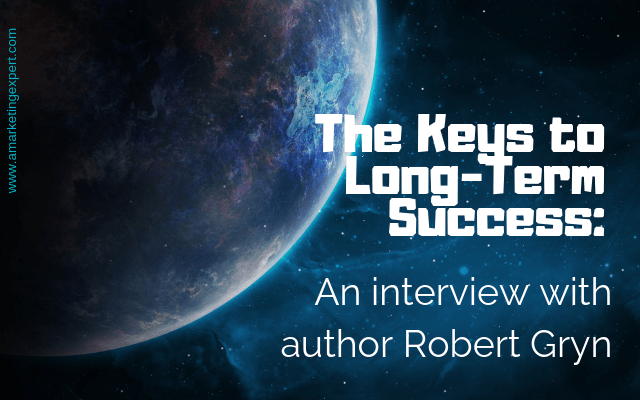The Keys to Long-Term Success: An Interview with author Robert Gryn | AMarketingExpert.com