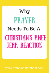 Why Prayer Needs To Be A Christian's Knee Jerk Reaction