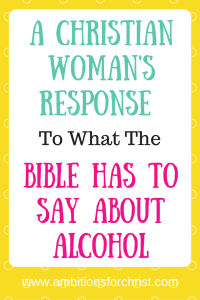 A Christian Woman's Response To What The Bible Has To Say About Alcohol