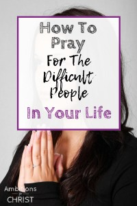 How To Pray For The Difficult People In Your Life-Christian Women