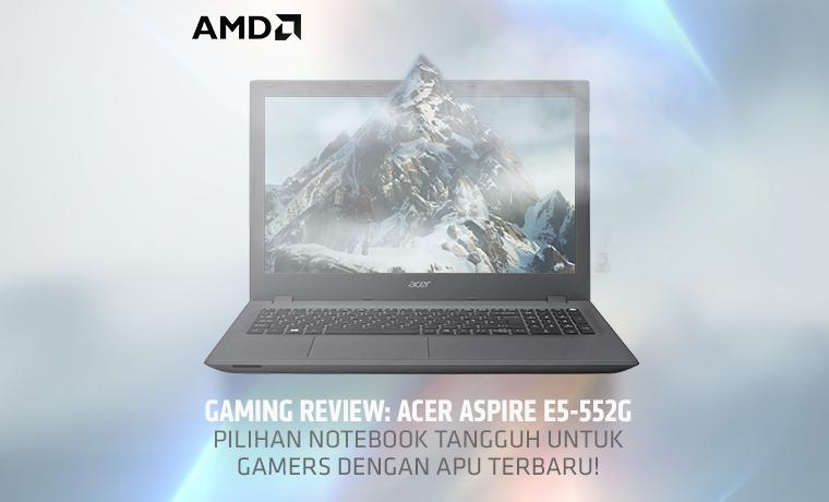 gaming-review-acer-aspire-e5-552g-pilihan-notebook-tangguh-untuk-gamers-dengan-apu-terbaru