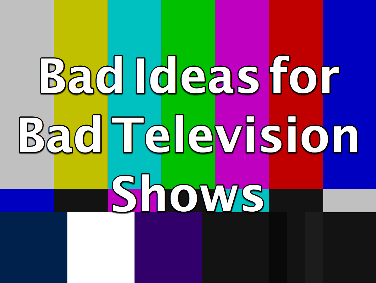 bad ideas for bad televisions shows