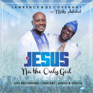 """New Audio & Video: """"Jesus Na The Only God"""" - Lawrence & Decovenant ft. Mike Abdul"""
