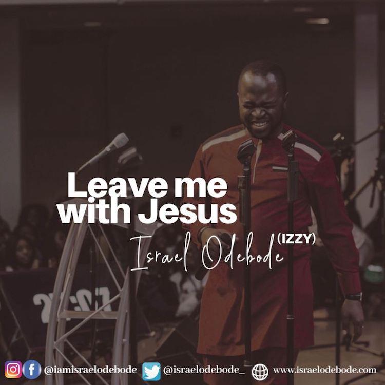 Leave Me With Jesus - Israel Odebode