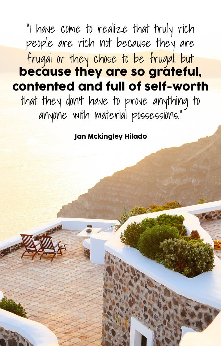 """""""I have come to realize that truly rich people are rich not because they are frugal or they chose to be frugal, but because they are so grateful, contented and full of self-worth that they don't have to prove anything to anyone with material possessions."""""""
