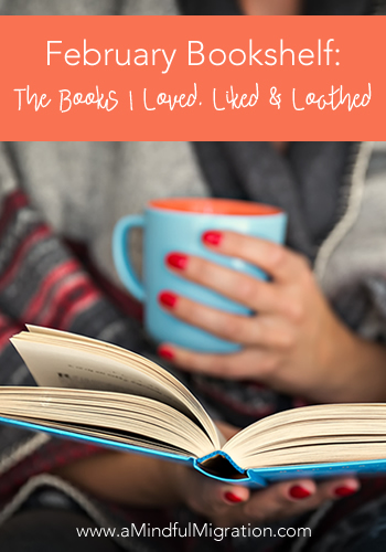 February Bookshelf: The Books I Loved, Liked and Loathed this Month
