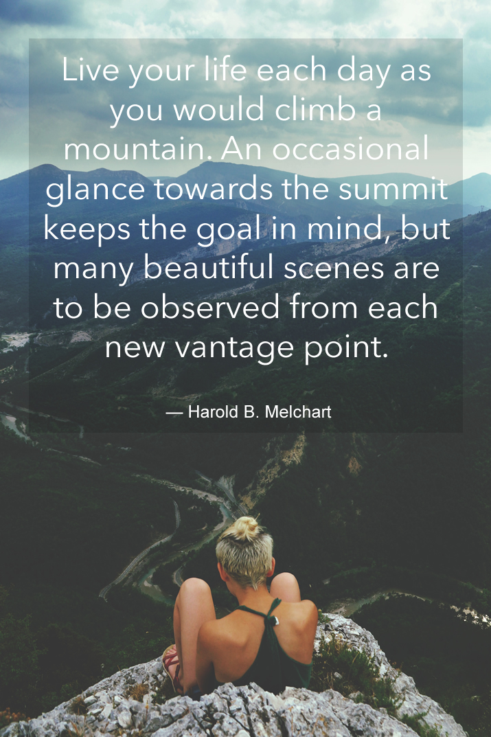 Live your life each day as you would climb a mountain. An occasional glance towards the summit keeps the goal in mind, but many beautiful scenes are to be observed from each new vantage point.   — Harold B. Melchart
