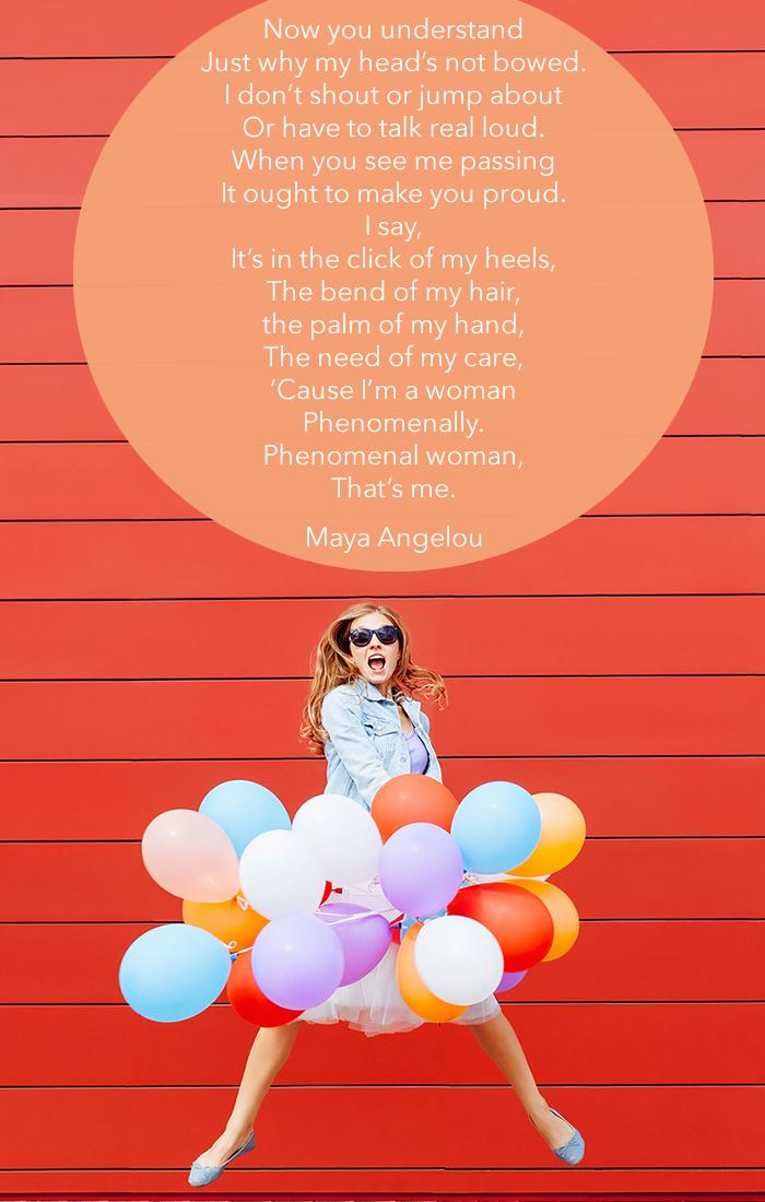 'Cause I'm a woman Phenomenally. Phenomenal woman, That's me.  Maya Angelou