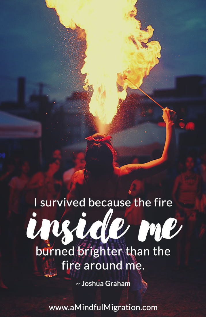 I survived because the fire inside me burned brighter than the fire around me. Joshua Graham