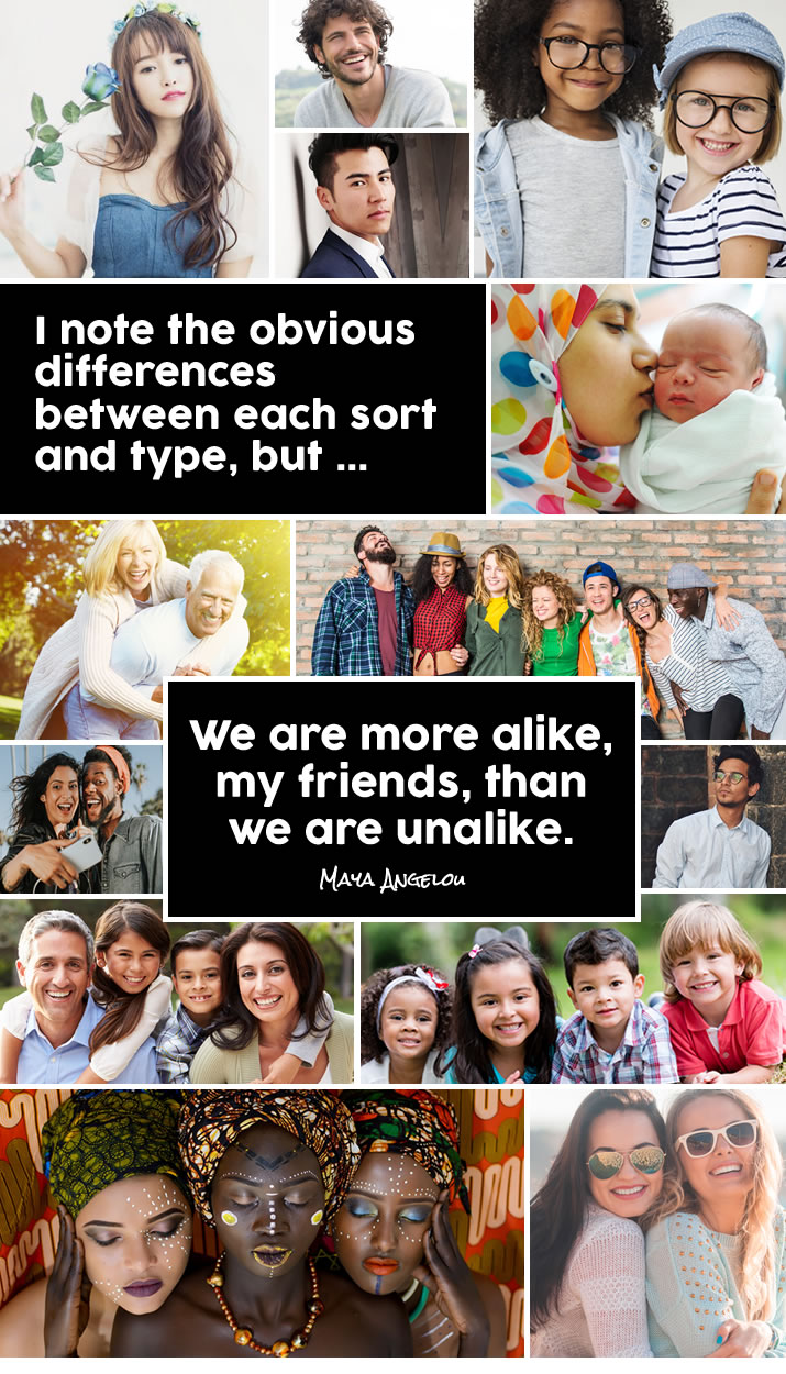 I note the obvious differences between each sort and type but we are more alike, my friends, than we are unalike. Maya Angelou