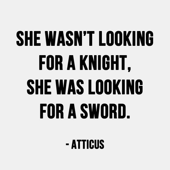 She wasn't looking for a knight, she was looking for a sword. = atticus