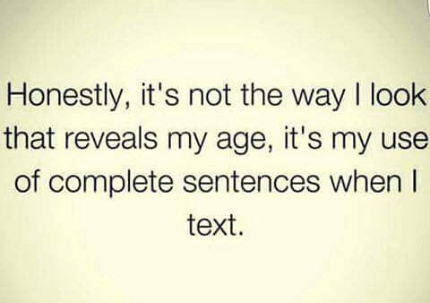 Honest, it's not the way I look that reveals my age, it's my use of complete sentences when I text.