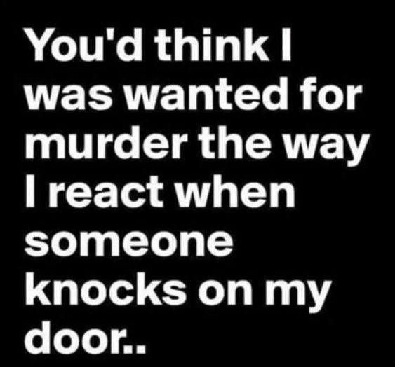 You'd think I was wanted for murder the way I react when someone knocks on my door.